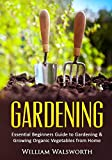 Gardening: Essential Beginners Guide to Gardening & Growing Organic Vegetables from Home -- How to Grow a Natural Organic Vegetable Home Garden for Beginners ... Vertical Gardening, Organic Gardening)