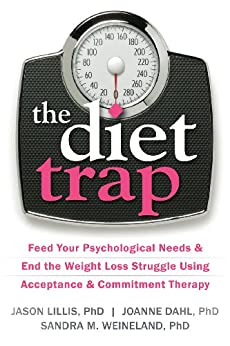The Diet Trap: Feed Your Psychological Needs and End the Weight Loss Struggle Using Acceptance and Commitment Therapy by [Lillis, Jason, Dahl, JoAnne, Weineland, Sandra M.]