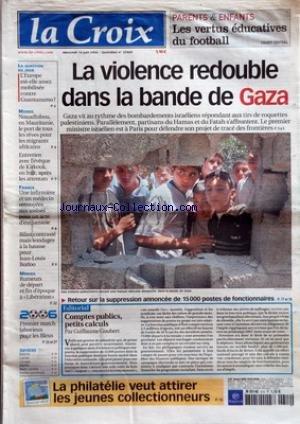 CROIX (LA) [No 37469] du 14/06/2006 - PARENTS ET ENFANTS LES VENTES EDUCATIVES DU FOOTBALL - LA VIOLENCE REDOUBLE DANS LA BANDE DE GAZA - RETOUR SUR LA SUPPRESSION ANNONCEE DE 15000 POSTES DE FONCTIONNAIRES - EDITORIAL - COMPTES PUBLICS PETITS CALCULS PAR GUILLAUME GOUBERT - LA PHILATELIE VEUT ATTIRER LES JEUNES COLLECTIONNEURS - LA QUESTION DU JOUR - L'EUROPE EST-ELLE ASSEZ MOBILISEE CONTRE GUANTANAMO - MONDE - NOUADHIBOU EN MAURITANIE LE PORT DE TOUS LES REVES POUR LES MIGRANTS AFRICAINS - EN