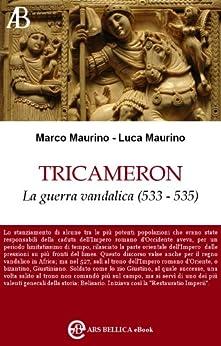Tricameron, La guerra vandalica (533 - 535) (Ars Bellica eBook Vol. 2) di [Maurino, Marco, Maurino, Luca]