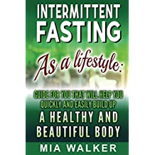 Intermittent Fasting as a Lifestyle: Guide for you that will help you quickly and easily build up a Healthy and Beautiful Body (English Edition)