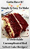 Gotta Have It Simple & Easy To Make 37 Delectable Uncomplicated Red Velvet Cake Recipes!