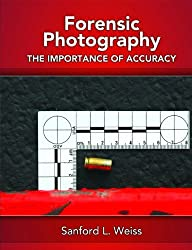 Forensic Photography: Importance of Accuracy by Sanford L. Weiss (2008-05-22)