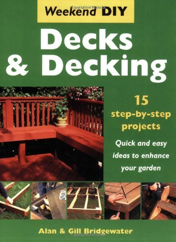 Decks and Decking: 15 Step-by-step Projects - Quick and Easy Ideas to Enhance Your Garden (Weekend DIY) by Alan Bridgewater (2007-03-01)
