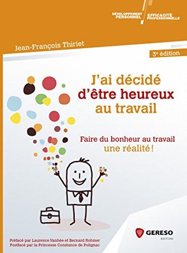 J'ai décidé d'être heureux... au travail: Comment faire du bonheur au travail une réalité par Jean-François Thiriet