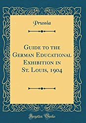 Guide To The German Educational Exhibition In St. Louis, 1904 (Classic Reprint)