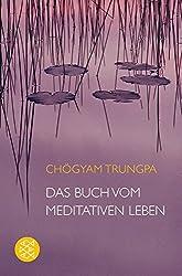 Das Buch vom meditativen Leben: Ein Ratgeber für alle, die Meditation begreifen und ausüben wollen