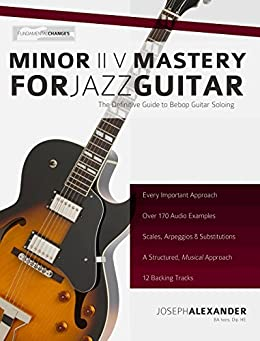 Minor ii V i Mastery for Jazz Guitar with 170 Notated Audio Examples: The Definitive Study Guide to Jazz Guitar Soloing (Fundamental Changes in Jazz Guitar Book 2) (English Edition) par [Alexander, Joseph]