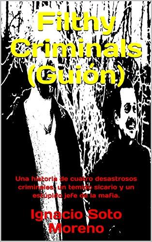 Filthy Criminals (guión): Una Historia De Cuatro Desastrosos Criminales, Un Temido Sicario Y Un Estúpido Jefe De La Mafia. por Ignacio Soto Moreno Gratis