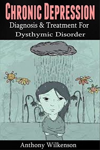 Chronic Depression: Diagnosis and Treament for Dysthymic Disorder [depression, depression cure, dysthymia] (mental illness, dysthymic disorder, clinical depression) (English Edition)
