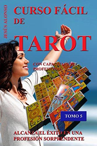 CURSO FÁCIL DE TAROT - VOLUMEN 5: Con capacitación profesional. Tomo 5 de 5 por Jesús Alonso