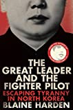 Front cover for the book The Great Leader and the Fighter Pilot: The True Story of the Tyrant Who Created North Korea and The Young Lieutenant Who Stole His Way to Freedom by Blaine Harden