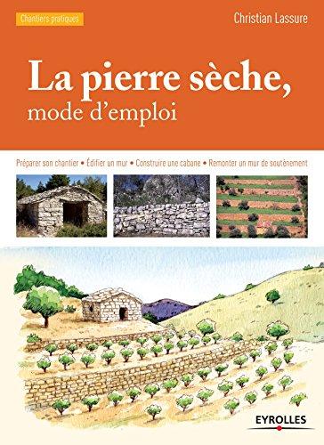 La pierre sèche, mode d'emploi: Préparer son chantier - Edifier un mur - Construire une cabane - Remonter un mur de soutènement