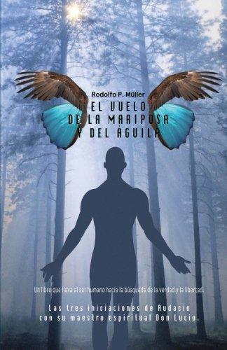 El vuelo de la mariposa y del aguila: Las tres iniciaciones de Audacio con su maestro espiritual Don Lucio. Un libro que lleva al ser humano hacia la busqueda de la verdad y la libertad.