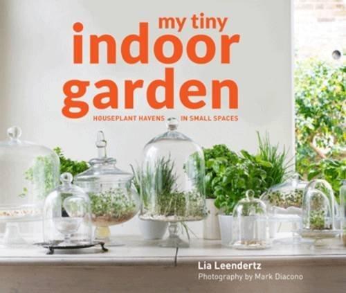 My Tiny Indoor Garden: Houseplant Heroes and Terrific Terrariums in Small Spaces by Lia Leendertz (2016-11-10)