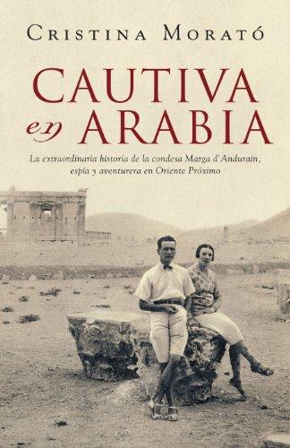 Cautiva en Arabia: La extraordinaria historia de la condesa Marga d'Andurain, espía y aventurera por Cristina Morató