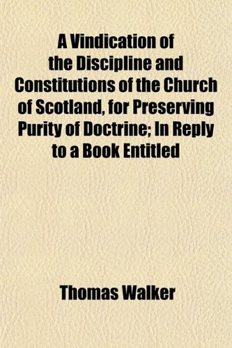 A Vindication of the Discipline and Constitutions of the Church of Scotland, for Preserving Purity of Doctrine; In Reply to a Book Entitled
