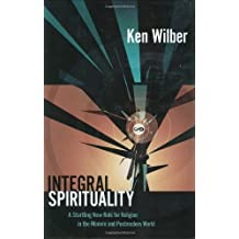 Integral Spirituality: A Startling New Role for Religion in the Modern and Postmodern World by Ken Wilber (2006-10-03)