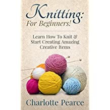 Knitting: For Beginners! – Learn How To Knit & Start Creating Amazing Creative Items (Knitting, How to Knit, Knitting Patterns, Knitting Books, Crochet, ... Crochet Books, Sewing) (English Edition)