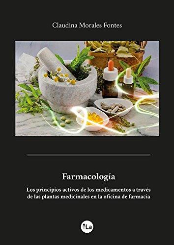 Farmacología: Los Principios Activos de los Medicamentos a través de Las Plantas Medicinales en la Oficina de Farmacia por Claudina Morales Fontes