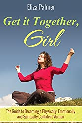 Get it Together, Girl: The Guide to Becoming a Physically, Emotionally and Spiritually Confident Woman (English Edition)