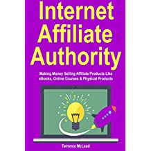 Internet Affiliate Authority: Making Money Selling Affiliate Products Like eBooks, Online Courses & Physical Products (English Edition)
