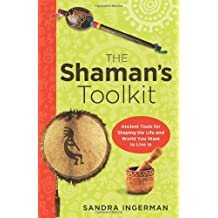 The Shaman's Toolkit: Ancient Tools for Shaping the Life and World You Want to Live In by Sandra Ingerman (2013-07-01)