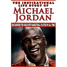 Michael Jordan - The Inspirational Life Story of Michael Jordan: His Airness The Greatest Basketball Player Of All Time (Inspirational Life Stories By Gregory Watson Book 16) (English Edition)