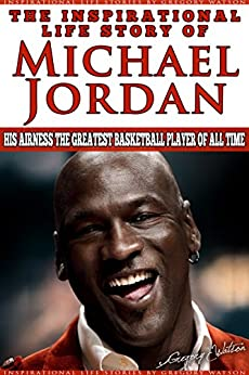Michael Jordan - The Inspirational Life Story of Michael Jordan: His Airness The Greatest Basketball Player Of All Time (Inspirational Life Stories By Gregory Watson Book 16) (English Edition) par [Watson, Gregory]