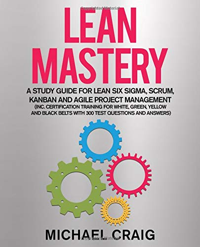Lean Mastery: A Study Guide for Lean Six Sigma, Scrum, Kanban and Agile Project Management (Inc. Certification Training for White, Green, Yellow and Black Belts with 300 Test Questions and Answers)