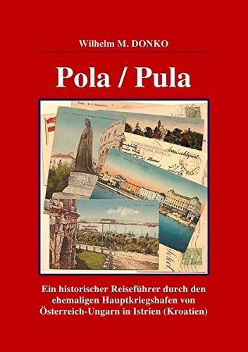 Preisvergleich Produktbild POLA / PULA: Ein historischer Reiseführer durch den ehemaligen Hauptkriegshafen von Österreich-Ungarn in Istrien (Kroatien)