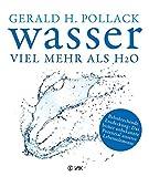 Wasser - viel mehr als H2O: Bahnbrechende Entdeckung: Das bisher unbekannte Potenzial unseres Lebenselements - Dr. Gerald H. Pollack