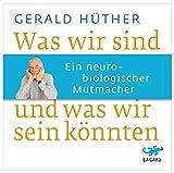Was wir sind und was wir sein könnten: Ein neurobiologischer Mutmacher - Gerald Hüther