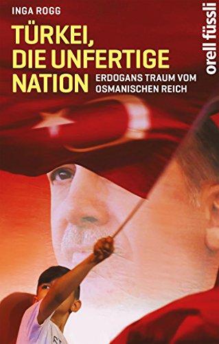Download Türkei, die unfertige Nation: Erdogans Traum vom Osmanischen Reich