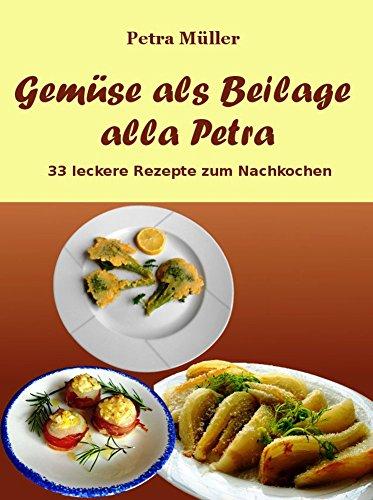 Gemüse als Beilage alla Petra: 33 leckere Rezepte zum Nachkochen (Petras Kochbücher 8)