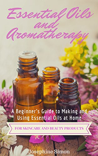 Essential Oils and Aromatherapy: A Beginner's Guide to Making and Using Essential Oils at Home for Skincare and Beauty Products (English Edition)