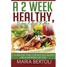 A 2 Week Healthy, Easy Meal Plan: 5-10 Minute Prep Times for Delicious Recipes and a Shopping List Too! (Food Recipe Series) (Volume 1) by Maria Bertoli (2014-07-15)
