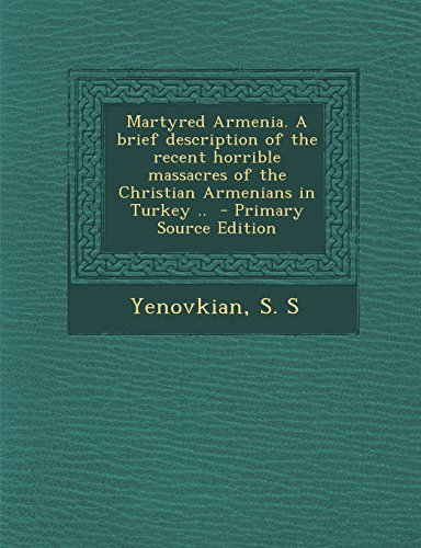 Martyred Armenia. a Brief Description of the Recent Horrible Massacres of the Christian Armenians in Turkey - Primary Source Edition