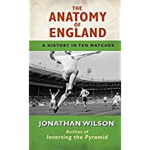 Anatomy of England: A History in Ten Matches by Jonathan Wilson (2011-05-01)