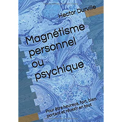 Magnétisme personnel ou psychique: Pour être heureux, fort, bien portant et réussir en tout