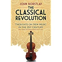 The Classical Revolution: Thoughts on New Music in the 21st Century Revised and Expanded Edition