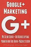 Google Plus Marketing - Wie Sie mit Google+ Ihr Business promoten: Alles, was Sie über Google+ Marketing wissen müssen. Von der Optimierung Ihres Profils ... (Kompakte Social Media Ratgeber 5)