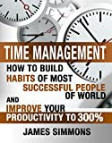 TIME MANAGEMENT: HOW TO BUILD HABITS OF MOST SUCCESSFUL PEOPLE OF WORLD AND IMPROVE YOUR PRODUCTIVITY TO 300%
