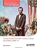 United States Civil War: Causes, Course and Effects 1840-77 (Access to History for the IB Diploma) Ill Edition by Farmer, Alan published by Hodder Education (2012)