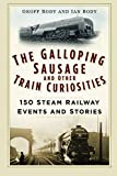 The Galloping Sausage and Other Train Curiosities: 150 Steam Railway Events and Stories