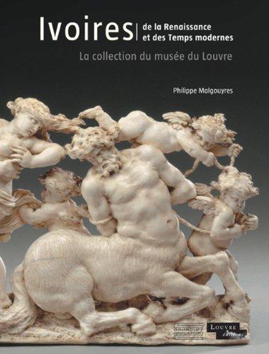 Ivoires, De la Renaissance et des Temps modernes : La collection du musée du Louvre par Philippe Malgouyres