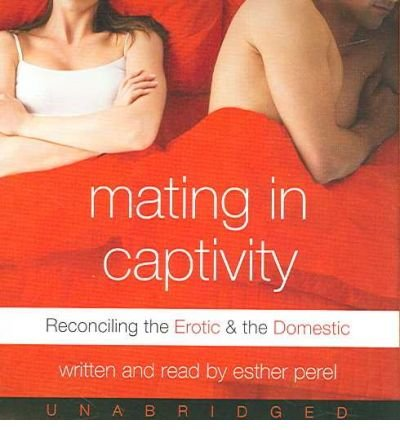 [(Mating in Captivity: Reconciling the Erotic and the Domestic)] [Author: Esther Perel] published on (September, 2006)