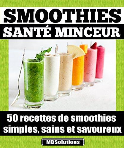 Smoothies santé minceur - 50 recettes de smoothies simples, sains et savoureux: Simplifiez-vous la vie et préservez votre santé en consommant chaque jour ... MarieBo Solutions t. 1) par Marie Bouthillier