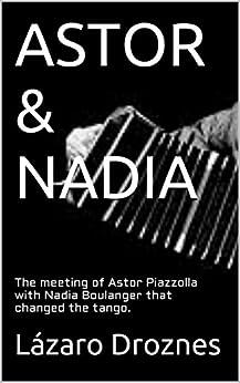 ASTOR & NADIA: The meeting of Astor Piazzolla with Nadia Boulanger that changed the tango. (Miradas sobre el tango argentino Book 1) (English Edition) par [Droznes, Lázaro]