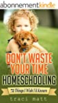 Don't Waste Your Time Homeschooling:...